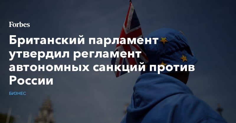 Политика: Британский парламент утвердил регламент автономных санкций против России