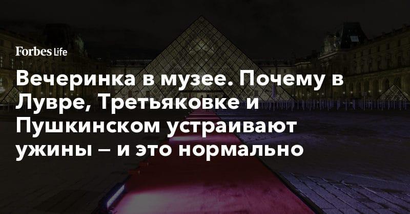 Политика: Вечеринка в музее. Почему в Лувре, Третьяковке и Пушкинском устраивают ужины — и это нормально