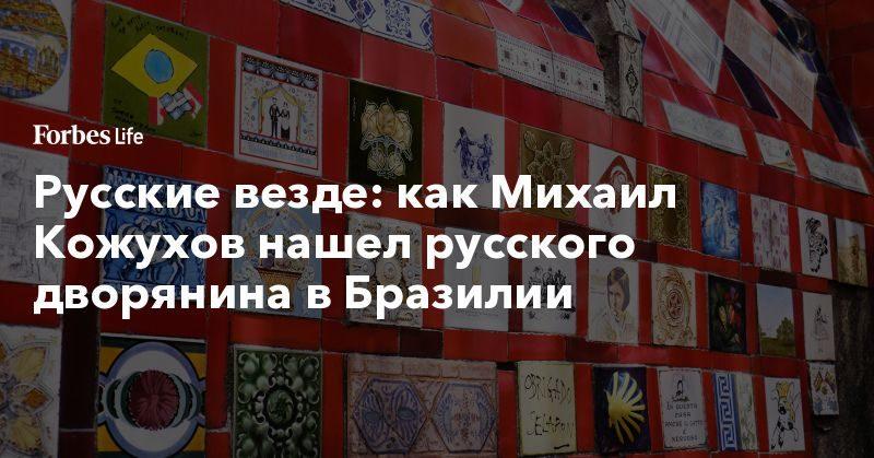 Политика: Русские везде: как Михаил Кожухов нашел русского дворянина в Бразилии