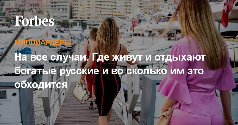 Политика: На все случаи. Где живут и отдыхают богатые русские и во сколько им это обходится