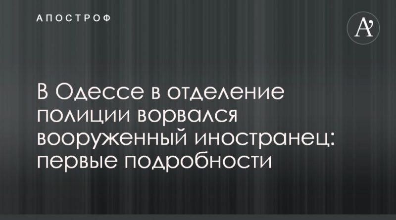 Общество: В Одессе в отделение полиции ворвался вооруженный иностранец: первые подробности