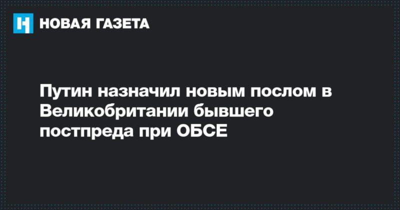 Общество: Путин назначил новым послом в Великобритании бывшего постпреда при ОБСЕ