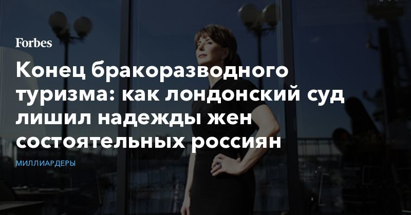 Общество: Конец бракоразводного туризма: как лондонский суд лишил надежды жен состоятельных россиян