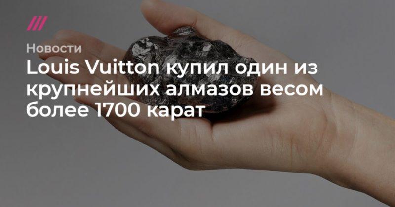 Общество: Louis Vuitton купил один из крупнейших алмазов весом более 1700 карат