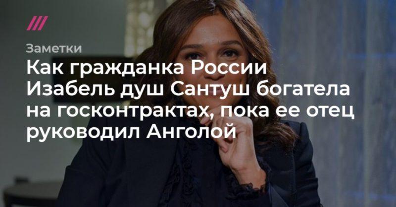 Общество: Как гражданка России ИзабельдушСантуш богатела на госконтрактах, пока ее отец руководил Анголой