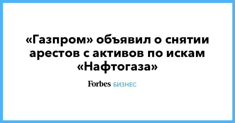 Общество: «Газпром» объявил о снятии арестов с активов по искам «Нафтогаза»