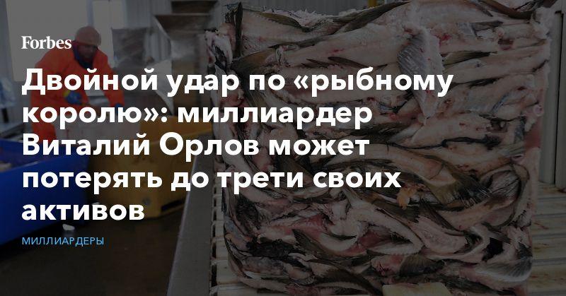 Общество: Двойной удар по «рыбному королю»: миллиардер Виталий Орлов может потерять до трети своих активов