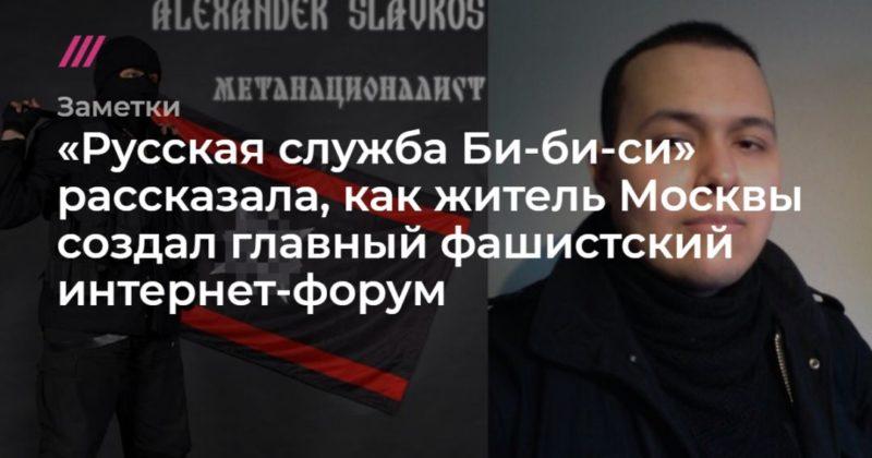 Общество: «Русская служба Би-би-си» рассказала, как житель Москвы создал главный фашистский интернет-форум
