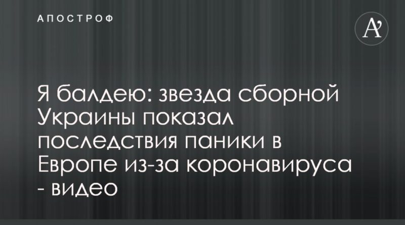 Общество: Я балдею: звезда сборной Украины показал последствия паники в Европе из-за коронавируса - видео