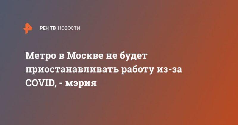 Общество: Метро в Москве не будет приостанавливать работу из-за COVID, - мэрия