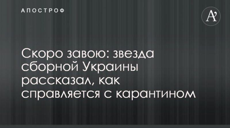 Общество: Скоро завою: звезда сборной Украины рассказал, как справляется с карантином