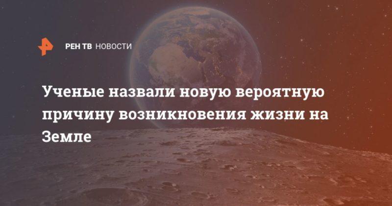Общество: Ученые назвали новую вероятную причину возникновения жизни на Земле