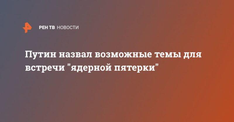 """Общество: Путин назвал возможные темы для встречи """"ядерной пятерки"""""""