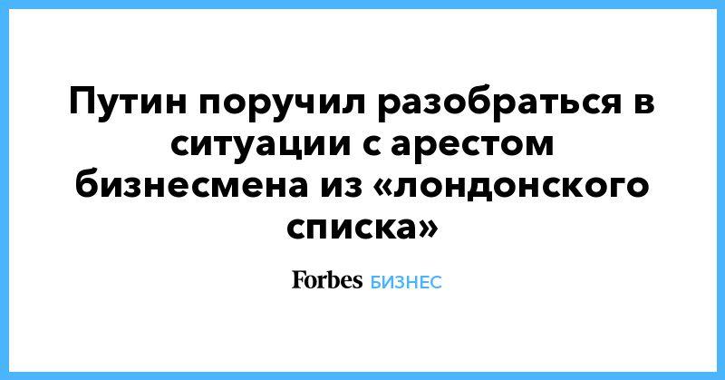 Общество: Путин поручил разобраться в ситуации с арестом бизнесмена из «лондонского списка»