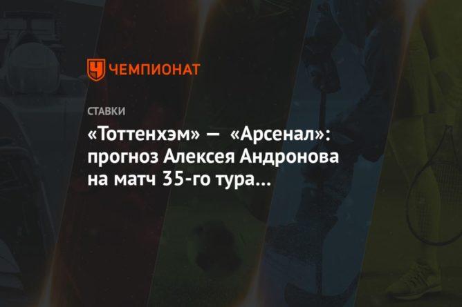 Общество: «Тоттенхэм» — «Арсенал»: прогноз Алексея Андронова на матч 35-го тура чемпионата Англии