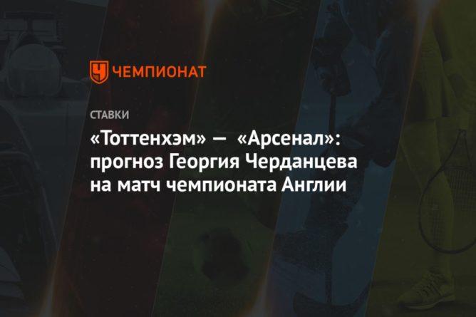 Общество: «Тоттенхэм» — «Арсенал»: прогноз Георгия Черданцева на матч чемпионата Англии