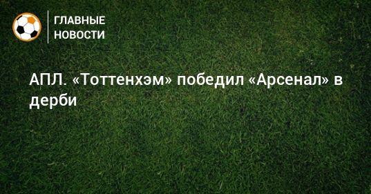 Общество: АПЛ. «Тоттенхэм» победил «Арсенал» в дерби