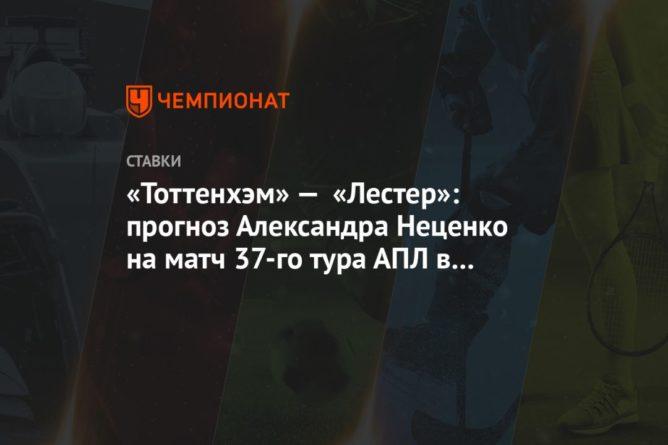 Общество: «Тоттенхэм» — «Лестер»: прогноз Александра Неценко на матч 37-го тура АПЛ в Лондоне