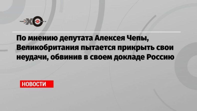 Общество: По мнению депутата Алексея Чепы, Великобритания пытается прикрыть свои неудачи, обвинив в своем докладе Россию