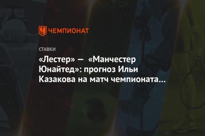 Общество: «Лестер» — «Манчестер Юнайтед»: прогноз Ильи Казакова на матч чемпионата Англии