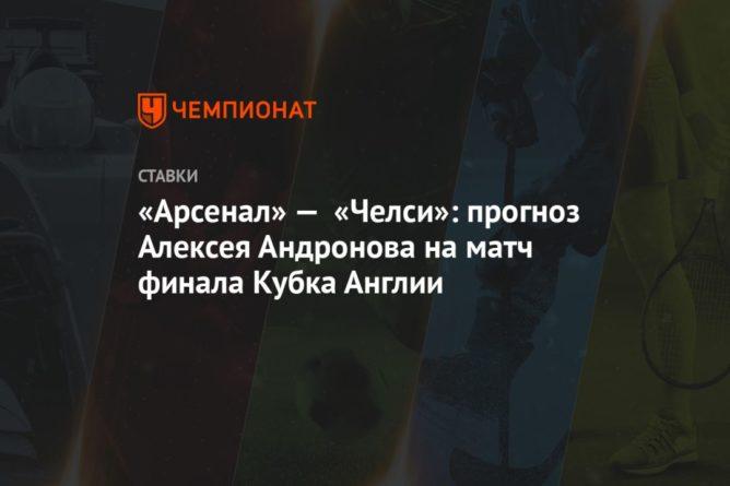 Общество: «Арсенал» — «Челси»: прогноз Алексея Андронова на матч финала Кубка Англии
