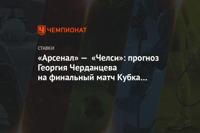 Общество: «Арсенал» — «Челси»: прогноз Георгия Черданцева на финальный матч Кубка Англии