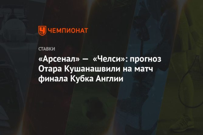 Общество: «Арсенал» — «Челси»: прогноз Отара Кушанашвили на матч финала Кубка Англии